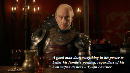 A good man does everything in his power to better his family's position, regardless of his own selfish desires – Tywin Lanister
